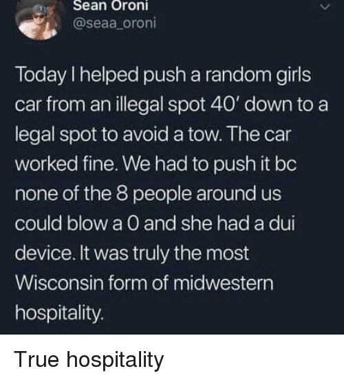 hospitality: eSean Oroni  @seaa oroni  Today I helped push a random girls  car from an illegal spot 40' down to a  legal spot to avoid a tow. The car  worked fine. We had to push it bo  none of the 8 people around us  could blow a O and she had a dui  device. It was truly the most  Wisconsin form of midwestern  hospitality. True hospitality