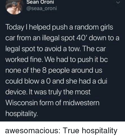 hospitality: eSean Oroni  @seaa oroni  Today I helped push a random girls  car from an illegal spot 40' down to a  legal spot to avoid a tow. The car  worked fine. We had to push it bo  none of the 8 people around us  could blow a O and she had a dui  device. It was truly the most  Wisconsin form of midwestern  hospitality. awesomacious:  True hospitality