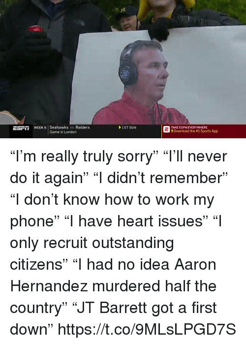 """Aaron Hernandez, Do It Again, and Espn: EsFm WEEK 6 Seahawks vs Raiders  1 ET SUN  TAKE ESPN EVERYWHERE  Download the #1 Sports App """"I'm really truly sorry"""" """"I'll never do it again"""" """"I didn't remember"""" """"I don't know how to work my phone"""" """"I have heart issues"""" """"I only recruit outstanding citizens"""" """"I had no idea Aaron Hernandez murdered half the country"""" """"JT Barrett got a first down"""" https://t.co/9MLsLPGD7S"""