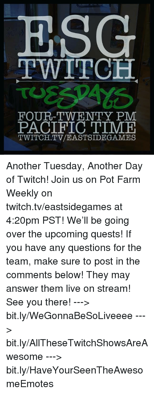 Pacific Time: ESG  TWITCH  FOUR-TWENTY PM  PACIFIC TIME  TWITCH. TV/EASTSIDE GAMES Another Tuesday, Another Day of Twitch!   Join us on Pot Farm Weekly on twitch.tv/eastsidegames at 4:20pm PST! We'll be going over the upcoming quests!   If you have any questions for the team, make sure to post in the comments below! They may answer them live on stream! See you there!  ---> bit.ly/WeGonnaBeSoLiveeee ---> bit.ly/AllTheseTwitchShowsAreAwesome ---> bit.ly/HaveYourSeenTheAwesomeEmotes