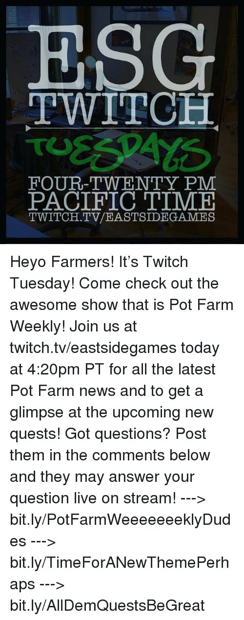 Pacific Time: ESG  TWITCH  FOUR-TWENTY PM  PACIFIC TIME  TWITCH. TV/EASTSIDE GAMES Heyo Farmers! It's Twitch Tuesday! Come check out the awesome show that is Pot Farm Weekly! Join us at twitch.tv/eastsidegames today at 4:20pm PT for all the latest Pot Farm news and to get a glimpse at the upcoming new quests!   Got questions? Post them in the comments below and they may answer your question live on stream!   ---> bit.ly/PotFarmWeeeeeeeklyDudes ---> bit.ly/TimeForANewThemePerhaps ---> bit.ly/AllDemQuestsBeGreat