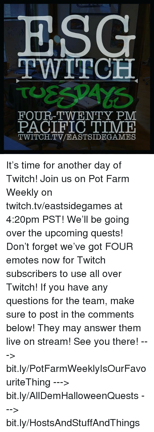 Pacific Time: ESG  TWITCH  FOUR-TWENTY PM  PACIFIC TIME  TWITCH. TV/EASTSIDE GAMES It's time for another day of Twitch! Join us on Pot Farm Weekly on twitch.tv/eastsidegames at 4:20pm PST! We'll be going over the upcoming quests! Don't forget we've got FOUR emotes now for Twitch subscribers to use all over Twitch!  If you have any questions for the team, make sure to post in the comments below! They may answer them live on stream! See you there!  ---> bit.ly/PotFarmWeeklyIsOurFavouriteThing ---> bit.ly/AllDemHalloweenQuests ---> bit.ly/HostsAndStuffAndThings