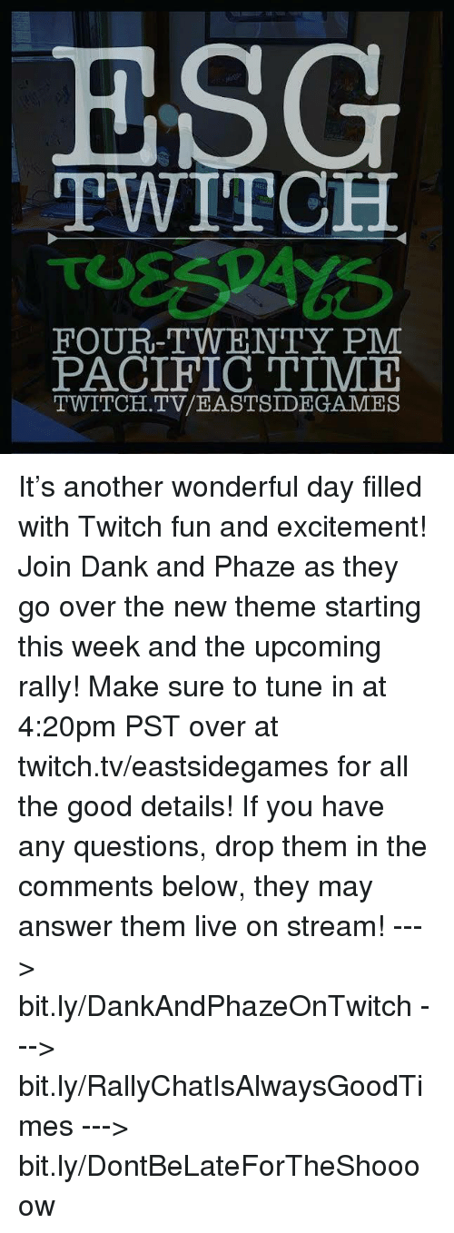 Pacific Time: ESG  TWITCH  FOUR-TWENTY PM  PACIFIC TIME  TWITCH. TV/EASTSIDE GAMES It's another wonderful day filled with Twitch fun and excitement! Join Dank and Phaze as they go over the new theme starting this week and the upcoming rally! Make sure to tune in at 4:20pm PST over at twitch.tv/eastsidegames for all the good details!  If you have any questions, drop them in the comments below, they may answer them live on stream!   ---> bit.ly/DankAndPhazeOnTwitch ---> bit.ly/RallyChatIsAlwaysGoodTimes ---> bit.ly/DontBeLateForTheShoooow