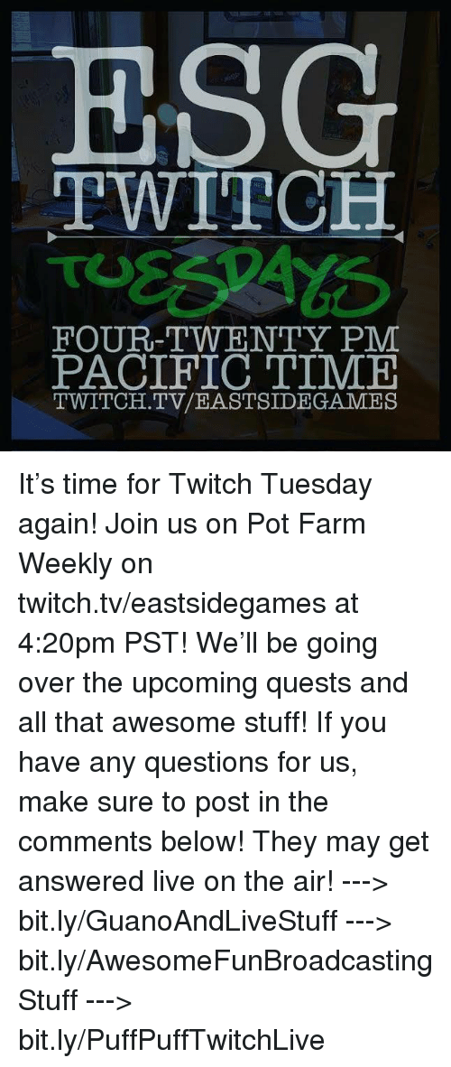 Pacific Time: ESG  TWITCH  FOUR-TWENTY PM  PACIFIC TIME  TWITCH. TV/EASTSIDE GAMES It's time for Twitch Tuesday again! Join us on Pot Farm Weekly on twitch.tv/eastsidegames at 4:20pm PST! We'll be going over the upcoming quests and all that awesome stuff!  If you have any questions for us, make sure to post in the comments below! They may get answered live on the air!  ---> bit.ly/GuanoAndLiveStuff ---> bit.ly/AwesomeFunBroadcastingStuff ---> bit.ly/PuffPuffTwitchLive