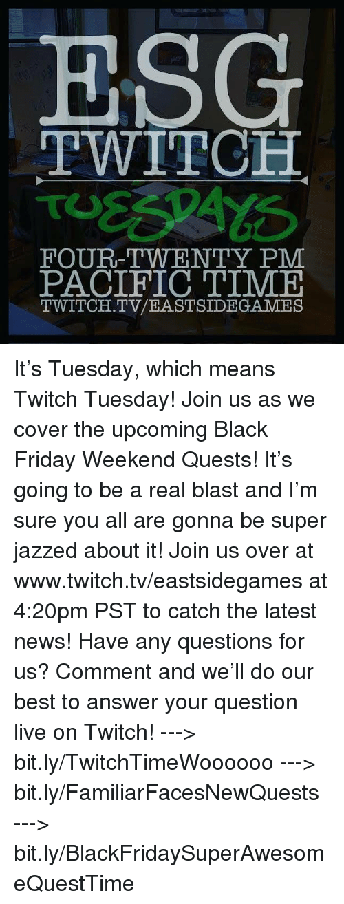 Pacific Time: ESG  TWITCH  FOUR-TWENTY PM  PACIFIC TIME  TWITCH. TV/EASTSIDE GAMES It's Tuesday, which means Twitch Tuesday! Join us as we cover the upcoming Black Friday Weekend Quests! It's going to be a real blast and I'm sure you all are gonna be super jazzed about it! Join us over at www.twitch.tv/eastsidegames at 4:20pm PST to catch the latest news!   Have any questions for us? Comment and we'll do our best to answer your question live on Twitch!   ---> bit.ly/TwitchTimeWoooooo ---> bit.ly/FamiliarFacesNewQuests ---> bit.ly/BlackFridaySuperAwesomeQuestTime