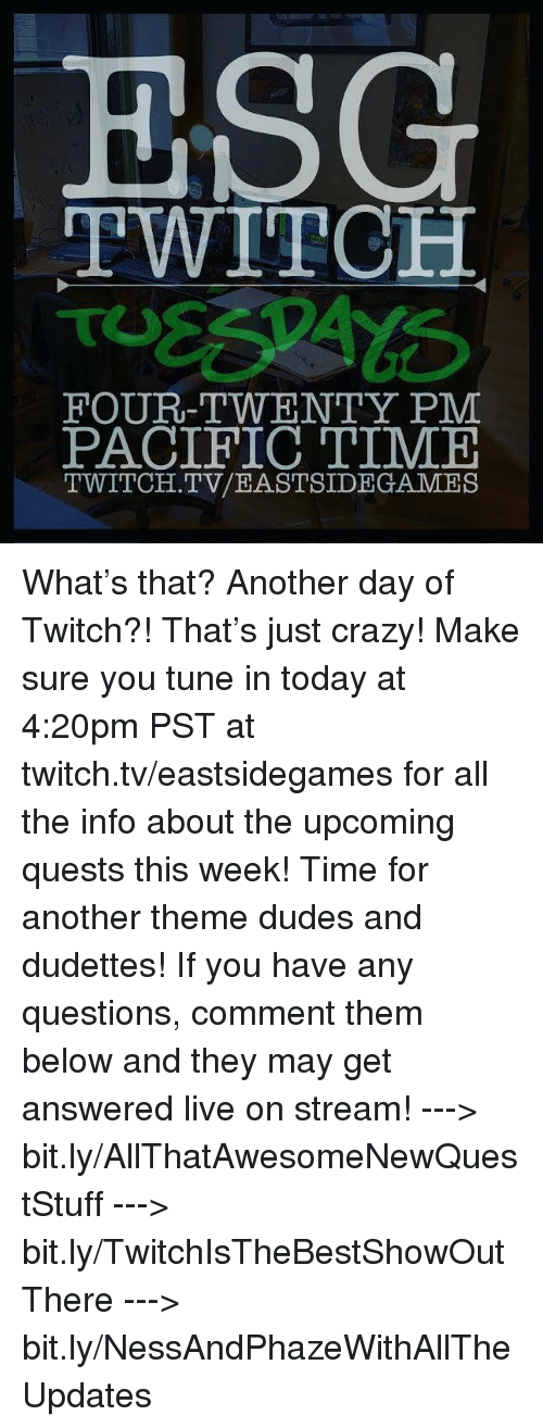 Pacific Time: ESG  TWITCH  FOUR-TWENTY PM  PACIFIC TIME  TWITCH. TV/EASTSIDE GAMES What's that? Another day of Twitch?! That's just crazy! Make sure you tune in today at 4:20pm PST at twitch.tv/eastsidegames for all the info about the upcoming quests this week! Time for another theme dudes and dudettes!   If you have any questions, comment them below and they may get answered live on stream!   ---> bit.ly/AllThatAwesomeNewQuestStuff ---> bit.ly/TwitchIsTheBestShowOutThere ---> bit.ly/NessAndPhazeWithAllTheUpdates