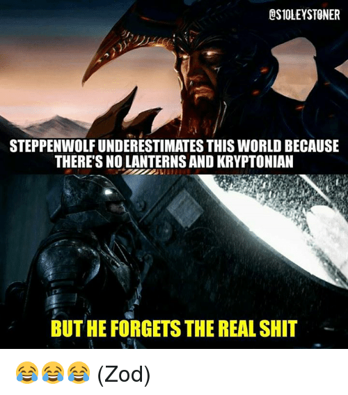Memes, Shit, and The Real: ESIOLEYSTONER  STEPPENWOLF UNDERESTIMATES THIS WORLD BECAUSE  THERE'S NO LANTERNS AND KRYPTONIAN  BUT HE FORGETS THE REAL SHIT - 😂😂😂  (Zod)