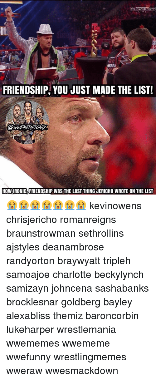 You Just Made The List: Esky SPORTS SHD  sus  FRIENDSHIP YOU JUST MADE THE LIST!  HOWIRONIC FRIENDSHIP WAS THE LAST THING JERICHO WROTE ON THE LIST 😭😭😭😭😭😭😭 kevinowens chrisjericho romanreigns braunstrowman sethrollins ajstyles deanambrose randyorton braywyatt tripleh samoajoe charlotte beckylynch samizayn johncena sashabanks brocklesnar goldberg bayley alexabliss themiz baroncorbin lukeharper wrestlemania wwememes wwememe wwefunny wrestlingmemes wweraw wwesmackdown
