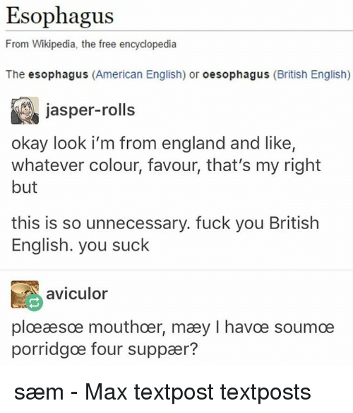 Memes, Wikipedia, and 🤖: Esophagus  From Wikipedia, the free encyclopedia  The esophagus  (American English) or  oesophagus (British English)  jasper-rolls  okay look i'm from england and like,  whatever colour, favour, that's my right  but  this is so unnecessary. fuck you British  English. you suck  aviculor  ploeaesoe mouthoer, maey l havce soumoe  porridgoe four suppaer? sæm - Max textpost textposts