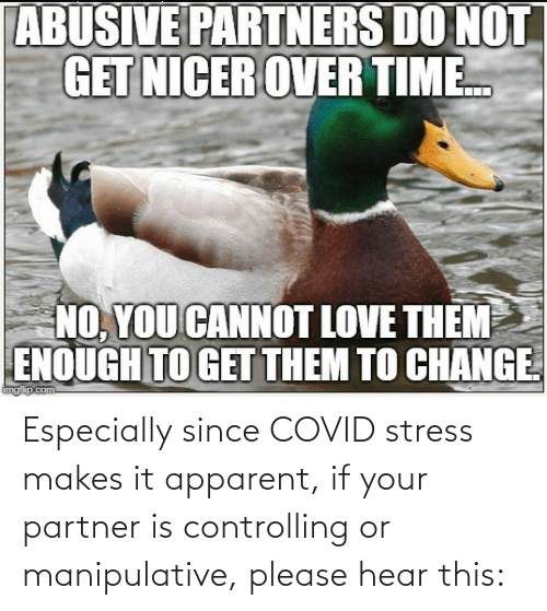 stress: Especially since COVID stress makes it apparent, if your partner is controlling or manipulative, please hear this: