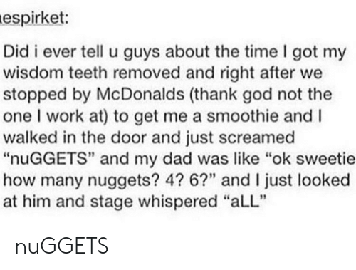 """wisdom teeth: espirket:  Did i ever tell u guys about the time I got my  wisdom teeth removed and right after we  stopped by McDonalds (thank god not the  one I work at) to get me a smoothie and I  walked in the door and just screamed  """"nuGGETS"""" and my dad was like """"ok sweetie  how many nuggets? 4? 6?"""" and I just looked  at him and stage whispered """"aLL"""" nuGGETS"""