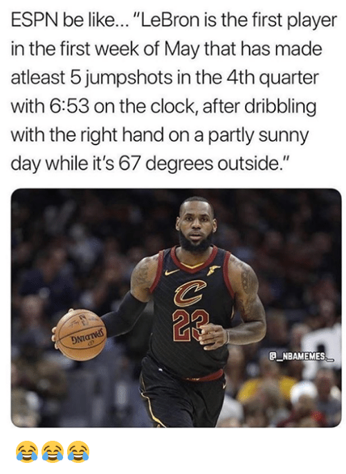 "Be Like, Clock, and Espn: ESPN be like... ""LeBron is the first player  in the first week of May that has made  atleast 5 jumpshots in the 4th quarter  with 6:53 on the clock, after dribbling  with the right hand on a partly sunny  day while it's 67 degrees outside.""  a NBAMEMES 😂😂😂"