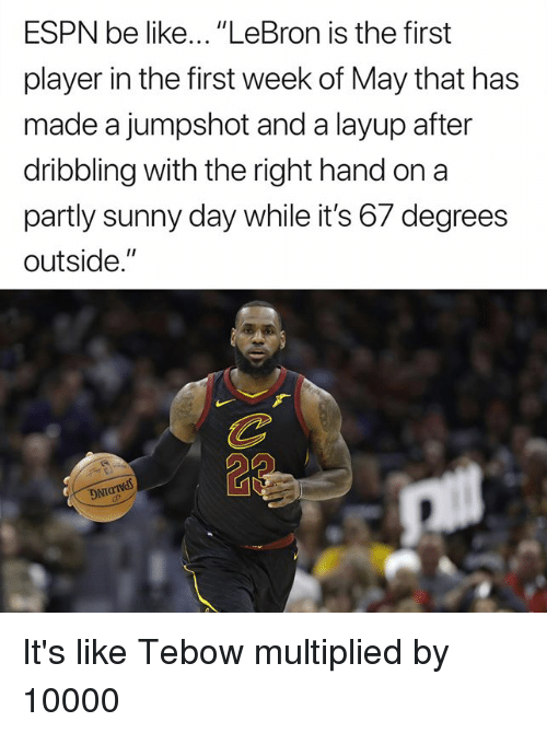 """tebow: ESPN be like... """"LeBron is the first  player in the first week of May that has  made a jumpshot and a layup after  dribbling with the right hand on a  partly sunny day while it's 67 degrees  outside.""""  DNT It's like Tebow multiplied by 10000"""