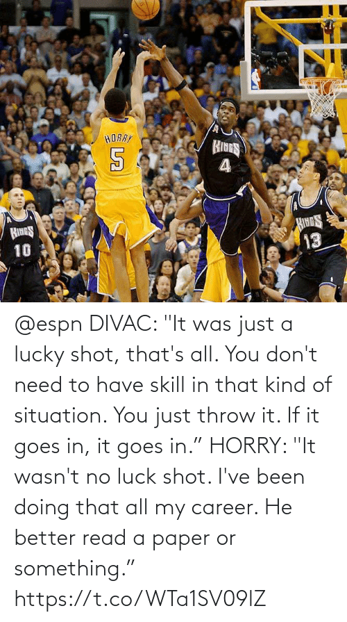 """it-was-just: @espn DIVAC: """"It was just a lucky shot, that's all. You don't need to have skill in that kind of situation. You just throw it. If it goes in, it goes in.""""  HORRY: """"It wasn't no luck shot. I've been doing that all my career. He better read a paper or something."""" https://t.co/WTa1SV09lZ"""