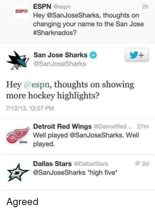 Dallas Stars: ESPN  @espn  2h  Hey @San Jose Sharks, thoughts on  changing your name to the San Jose  #Sharknados?  San Jose Sharks  @San Jose Sharks  Hey @espn, thoughts on showing  more hockey highlights?  7/12/13, 12:07 PM  Detroit Red Wings  @DetroitRed... 27m  Well played @San JoseSharks. Well  played  Dallas Stars @Dallas Stars  @San JoseSharks high five Agreed