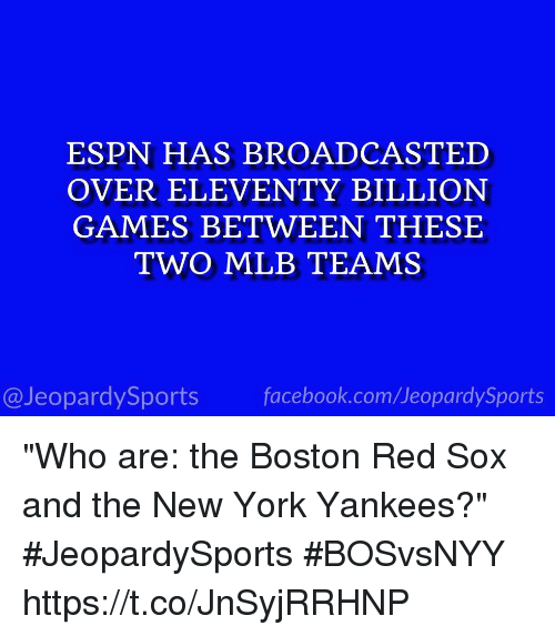 "Espn, Facebook, and Mlb: ESPN HAS BROADCASTED  OVER ELEVENTY BILLION  GAMES BETWEEN THESE  TWO MLB TEAMS  @JeopardySports facebook.com/JeopardySports ""Who are: the Boston Red Sox and the New York Yankees?"" #JeopardySports #BOSvsNYY https://t.co/JnSyjRRHNP"