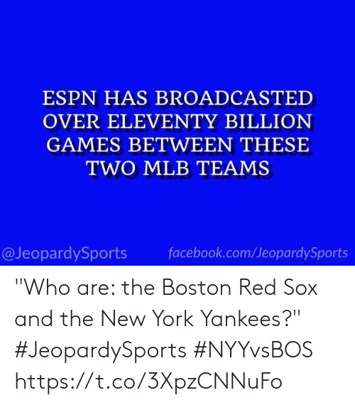 """MLB: ESPN HAS BROADCASTED  OVER ELEVENTY BILLION  GAMES BETWEEN THESE  TWO MLB TEAMS  facebook.com/JeopardySports  @JeopardySports """"Who are: the Boston Red Sox and the New York Yankees?"""" #JeopardySports #NYYvsBOS https://t.co/3XpzCNNuFo"""