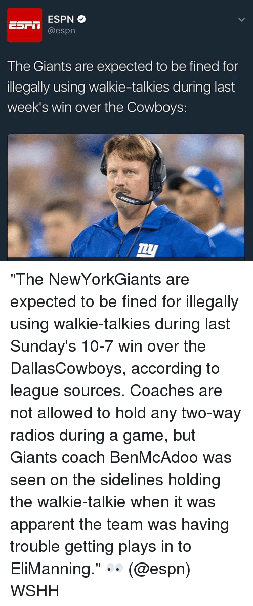 "Espn, Memes, and 🤖: ESPN  o  Earn  espn  The Giants are expected to be fined for  illegally using walkie-talkies during last  week's win over the Cowboys: ""The NewYorkGiants are expected to be fined for illegally using walkie-talkies during last Sunday's 10-7 win over the DallasCowboys, according to league sources. Coaches are not allowed to hold any two-way radios during a game, but Giants coach BenMcAdoo was seen on the sidelines holding the walkie-talkie when it was apparent the team was having trouble getting plays in to EliManning."" 👀 (@espn) WSHH"