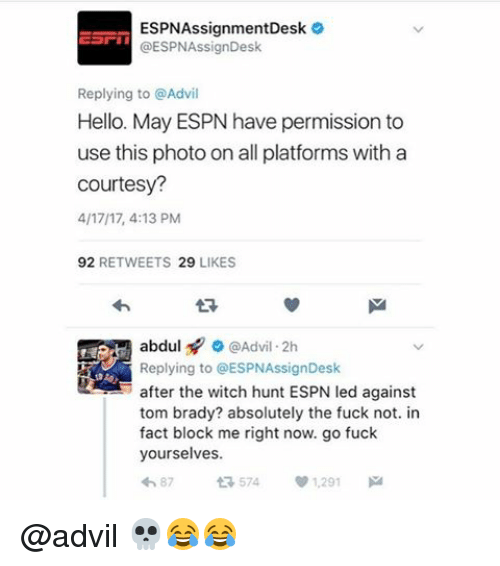 Advil, Espn, and Hello: ESPNAssignmentDesk  GESPNAssignDesk  Replying to @Advil  Hello. May ESPN have permission to  use this photo on all platforms with a  Courtesy?  4/1717, 4:13 PM  92  RETWEETS 29  LIKES  abdul Advil 2h  Replying to GESPNAssignDesk  after the witch hunt ESPN led against  tom brady? absolutely the fuck not. in  fact block me right now. go fuck  yourselves.  t 574  87 @advil 💀😂😂