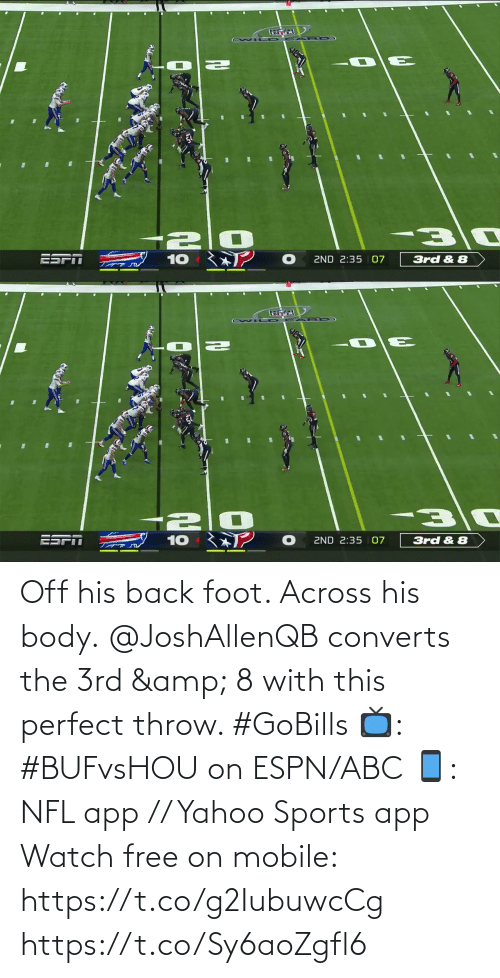 foot: ESPT  ZND 2:35 | 07  10  3rd & 8   ESPN  10  2ND 2:35 | 07  3rd & 8 Off his back foot. Across his body.  @JoshAllenQB converts the 3rd & 8 with this perfect throw. #GoBills  📺: #BUFvsHOU on ESPN/ABC 📱: NFL app // Yahoo Sports app Watch free on mobile: https://t.co/g2IubuwcCg https://t.co/Sy6aoZgfl6