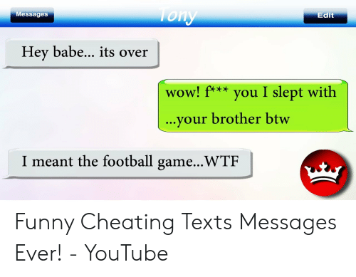 Funny Cheating: essages  Edit  Hey babe... its over  wow! ftyou I slept with  WOw  ...your brother btw  I meant the football game...WTF Funny Cheating Texts Messages Ever! - YouTube