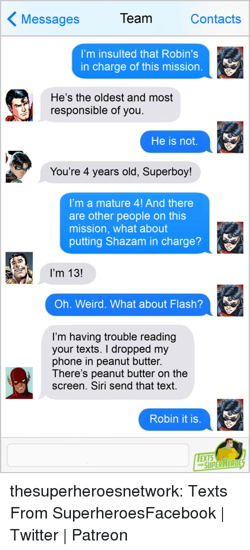 Shazam: essages  Team  Contacts  I'm insulted that Robin's  in charge of this mission  He's the oldest and most  responsible of you  He is not,  You're 4 years old, Superboy!  'mamature 4! And there  are other people on this  mission, what about  putting Shazam in charge?  I'm 13!  Oh. Weird. What about Flash?  I'm having trouble reading  your texts. I dropped my  phone in peanut butter.  There's peanut butter on the  screen. Siri send that text  Robin it is  SUPERAERDE thesuperheroesnetwork:  Texts From SuperheroesFacebook   Twitter   Patreon
