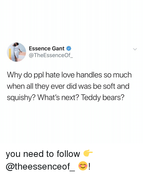 gant: Essence Gant  @TheEssenceOf_  Why do ppl hate love handles so much  when all they ever did was be soft and  squishy? What's next? Teddy bears? you need to follow 👉 @theessenceof_ 😊!
