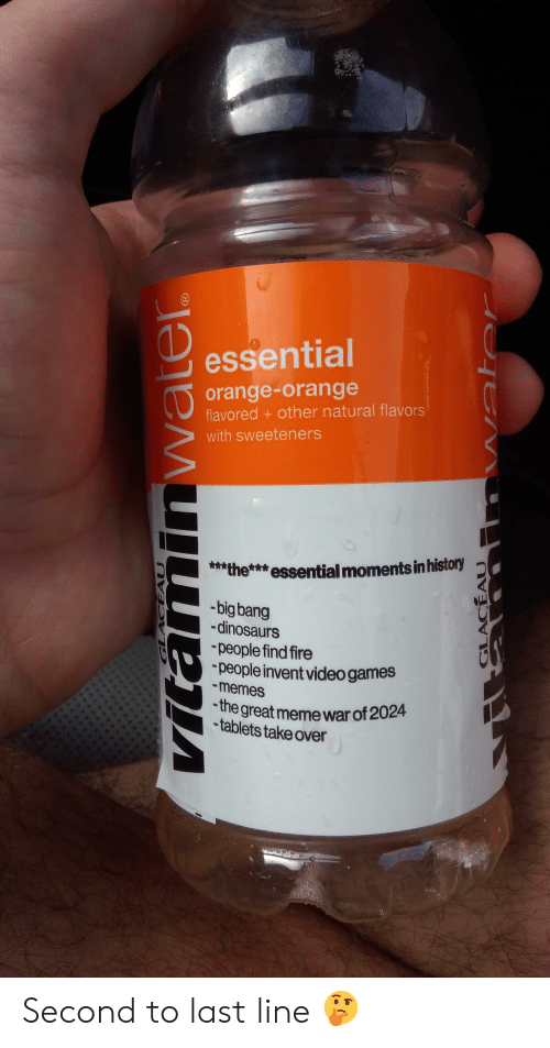 Great Meme War: essential  orange-orange  flavored+ other natural flavors  with sweeteners  the**essential moments in history  -big bang  -dinosaurs  people find fire  people invent video games  -memes  the great meme war of 2024  -tablets take over  GLACEAU  vitaminwater  GLACEAU  Water Second to last line 🤔