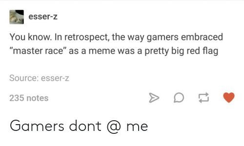 """red flag: esser-z  You know. In retrospect, the way gamers embraced  """"master race"""" as a meme was a pretty big red flag  Source: esser-z  235 notes Gamers dont @ me"""