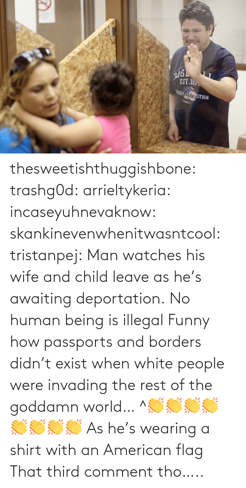 White People: EST.197  MCRICADITION thesweetishthuggishbone:  trashg0d:  arrieltykeria:  incaseyuhnevaknow:  skankinevenwhenitwasntcool:  tristanpej:  Man watches his wife and child leave as he's awaiting deportation.  No human being is illegal  Funny how passports and borders didn't exist when white people were invading the rest of the goddamn world…  ^👏👏👏👏👏👏👏👏  As he's wearing a shirt with an American flag   That third comment tho…..