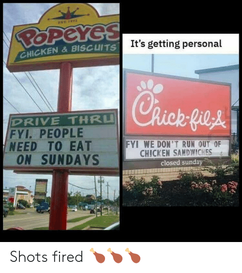 shots fired: EST 72  POPeYes  It's getting personal  CHICKEN&BISCUITS  Rick-fieA  DRIVE THRU  FYI. PEOPLE  NEED TO EAT  ON SUNDAYS  FYI WE DON'T RUN OUT OF  CHICKEN SANDWWICHES  closed sunday Shots fired 🍗🍗🍗