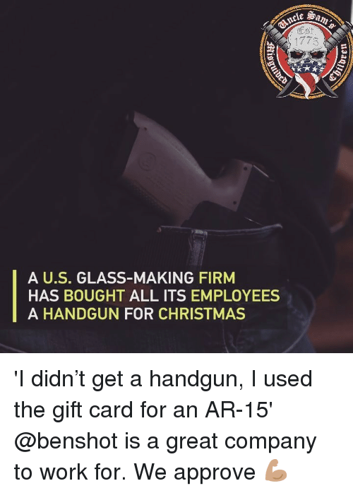 handgun: Est  A U.S. GLASS-MAKING FIRM  HAS BOUGHT ALL ITS EMPLOYEES  A HANDGUN FOR CHRISTMAS 'I didn't get a handgun, I used the gift card for an AR-15' @benshot is a great company to work for. We approve 💪🏽
