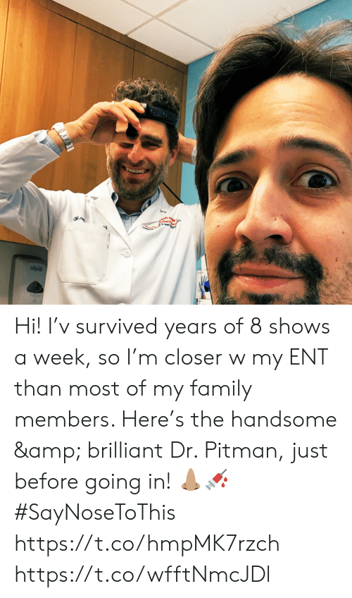 survived: est Hi! I'v survived years of 8 shows a week, so I'm closer w my ENT than most of my family members. Here's the handsome & brilliant Dr. Pitman, just before going in! 👃🏽💉 #SayNoseToThis https://t.co/hmpMK7rzch https://t.co/wfftNmcJDl
