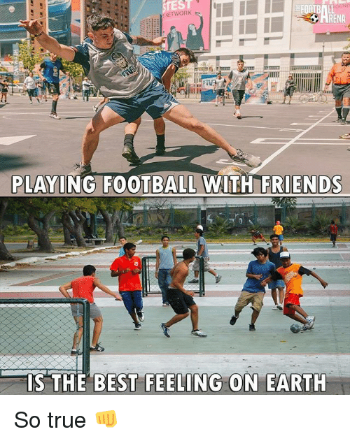 Football, Friends, and Memes: EST  RENA  PLAYING FOOTBALL WITH FRIENDS  PLAYING FOO  IS THE  BEST FEELING  ON EARTH So true 👊
