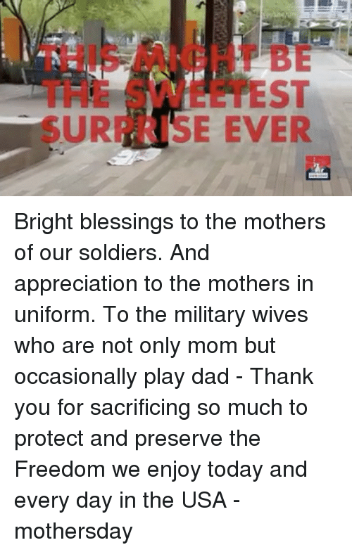 Dad, Memes, and Soldiers: EST  URI SE EVER Bright blessings to the mothers of our soldiers. And appreciation to the mothers in uniform. To the military wives who are not only mom but occasionally play dad - Thank you for sacrificing so much to protect and preserve the Freedom we enjoy today and every day in the USA - mothersday