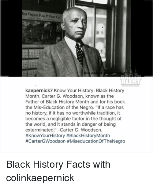"""Memes, 🤖, and Factorization: est Vintinia l'ulp er Paper Ca  kaepernick7 Know Your History: Black History  Month. Carter G. Woodson, known as the  Father of Black History Month and for his book  the Mis-Education of the Negro. """"If a race has  no history, if it has no worthwhile tradition, it  becomes a negligible factor in the thought of  the world, and it stands in danger of being  exterminated. -Carter G. Woodson.  #KnowYourHistory #Black History Month  #Carter GWoodson Black History Facts with colinkaepernick"""