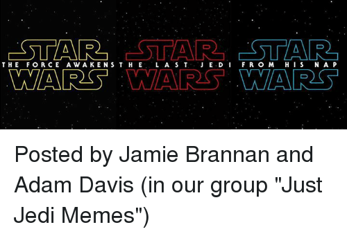 """Jami: ESTAR  ESTAR  ESTAR  THE FORCE A W A KEN S T H E  L A S T  JE.D I  F R O M H I S  N A P  WARS LN  LN Posted by Jamie Brannan and Adam Davis (in our group """"Just Jedi Memes"""")"""