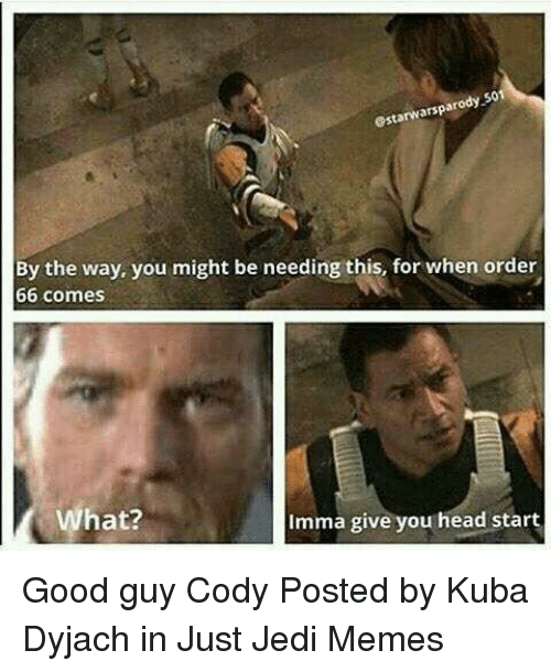 Head, Jedi, and Memes: estarwarsparody 501  By the way, you might be needing this, for when order  66 comes  What?  Imma give you head start Good guy Cody  Posted by Kuba Dyjach in Just Jedi Memes