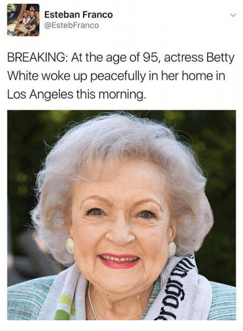 Betty White, Home, and Los Angeles: Esteban Franco  @EstebFranco  BREAKING: At the age of 95, actress Betty  White woke up peacefully in her home in  Los Angeles this morning