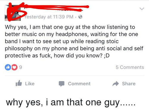 Music, Phone, and Fuck: esterday at 11:39 PM  Why yes, I am that one guy at the show listening to  better music on my headphones, waiting for the one  band I want to see set up while reading stoic  philosophy on my phone and being anti social and self  protective as fuck, how did you know? D  5 Comments  Like  Comment  Share