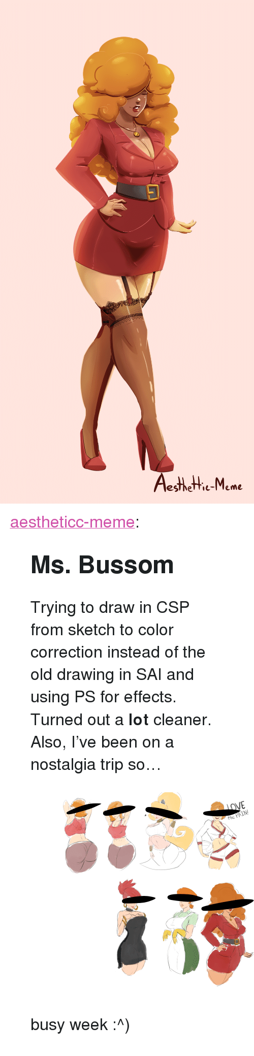 """Correction: esthetie-Meme <p><a href=""""https://aestheticc-meme.tumblr.com/post/172005564959/ms-bussom-trying-to-draw-in-csp-from-sketch-to"""" class=""""tumblr_blog"""" target=""""_blank"""">aestheticc-meme</a>:</p>  <blockquote><h2><b>Ms. Bussom</b></h2><p>Trying to draw in CSP from sketch to color correction instead of the old drawing in SAI and using PS for effects. Turned out a <b>lot</b> cleaner.</p><p>Also, I've been on a nostalgia trip so…</p><figure class=""""tmblr-full"""" data-orig-height=""""7313"""" data-orig-width=""""10073""""><img src=""""https://78.media.tumblr.com/280b587b6197f92252b7e23116986d17/tumblr_inline_p5svm2oTcJ1sdoznj_540.png"""" data-orig-height=""""7313"""" data-orig-width=""""10073""""/></figure><p>busy week :^)</p></blockquote>"""