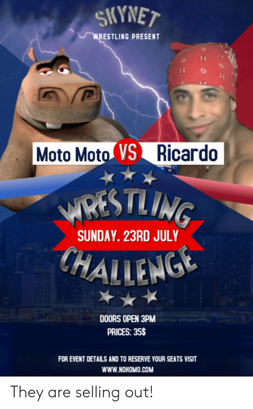 Funny, Sunday, and Com: ESTLING PRESENT  Moto Moto VSRicardo  WREST  SUNDAY. 23RD JUL  HAILENG  DOORS OPEN 3PM  PRICES: 35$  FOR EVENT DETAILS AND TO RESERVE YOUR SEATS VISIT  WWW.NOHOMO.COM They are selling out!