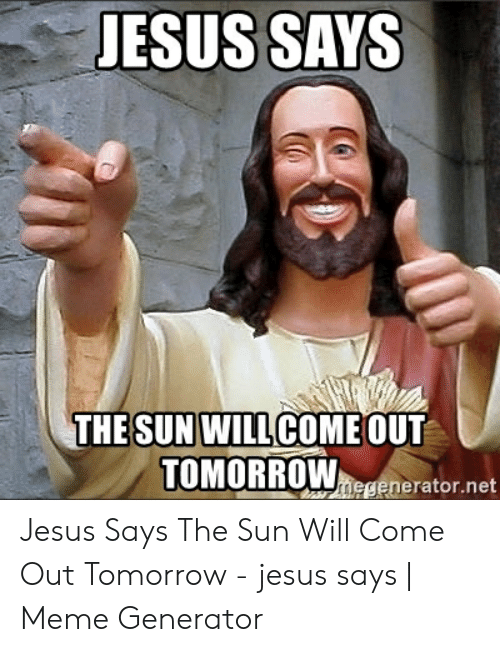 Sun Will Come Out Tomorrow: ESUS SAYS  SUN WILL  TOMORROWmespnerator.net  THE  COMEOUT Jesus Says The Sun Will Come Out Tomorrow - jesus says | Meme Generator