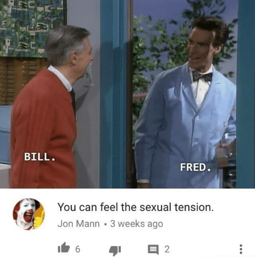 Sexualitys: et  BILL.  FRED  You can feel the sexual tension.  Jon Mann 3 weeks ago