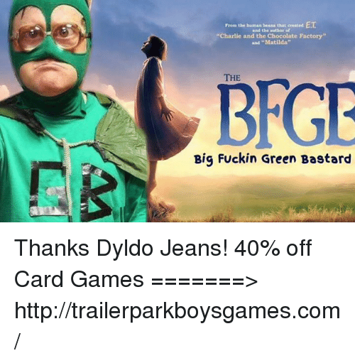 "Human Beans: ET  From the human beans that created  and the author of  ""Charlie and the Chocolate Factory""  and ""Matilda""  THE  Big Fuckin Green Bastard Thanks Dyldo Jeans! 40% off Card Games =======> http://trailerparkboysgames.com/"