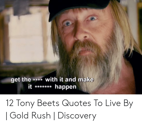 I Love Gold Meme: et the *with it and make  it*happen 12 Tony Beets Quotes To Live By | Gold Rush | Discovery
