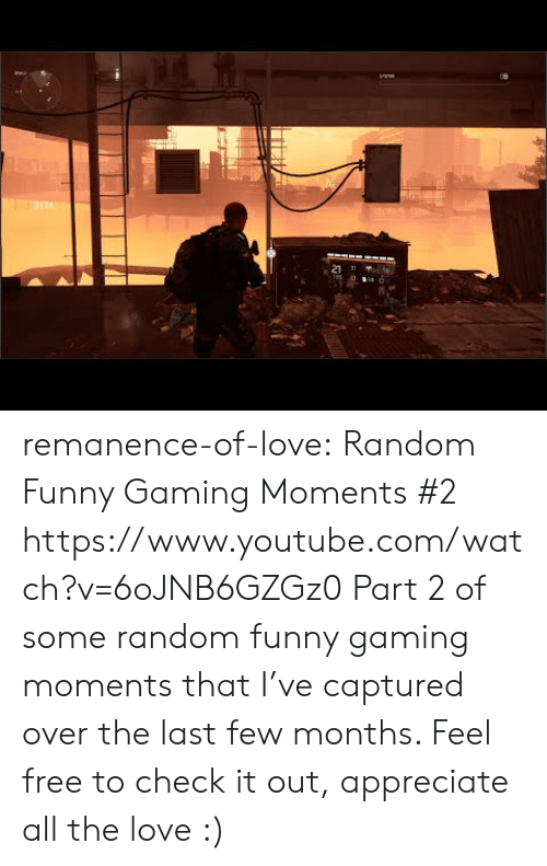 Funny Gaming: ETA  21 J remanence-of-love:  Random  Funny Gaming Moments #2   https://www.youtube.com/watch?v=6oJNB6GZGz0  Part 2 of some random  funny gaming moments that I've captured over the last few months. Feel free to check it out, appreciate all the love :)