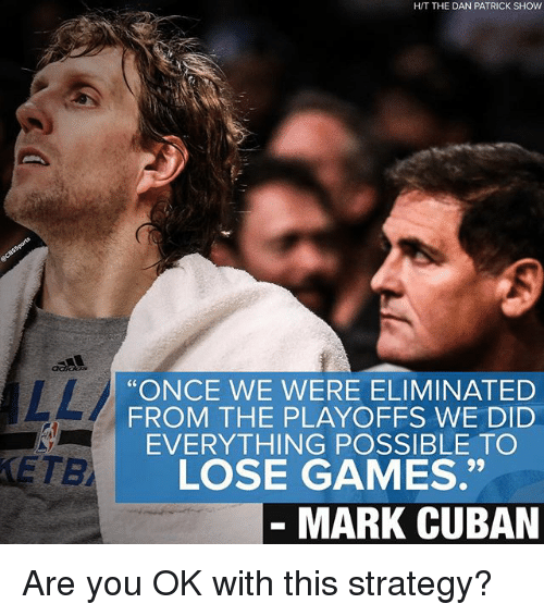 "Memes, Games, and Mark Cuban: ETB  HIT THE DAN PATRICK SHOW  ""ONCE WE WERE ELIMINATED  FROM THE PLAYOFFS WE DID  EVERYTHING POSSIBLE TO  LOSE GAMES.""  MARK CUBAN Are you OK with this strategy?"