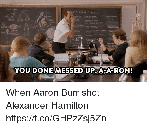 Alexander Hamilton: ETEBEAT  YOU DONEMESSED UPA A-RON! When Aaron Burr shot Alexander Hamilton https://t.co/GHPzZsj5Zn