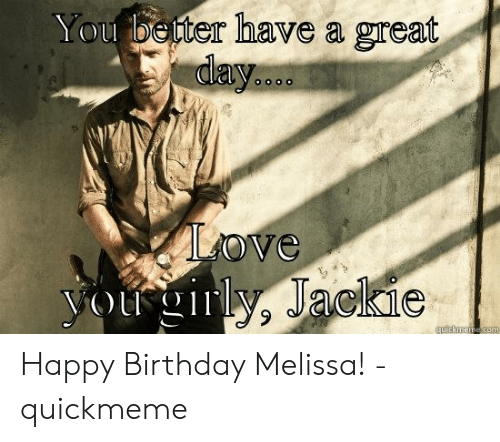 Happy Birthday Melissa: eter have a great  ove  Jackie  quickmeme .com Happy Birthday Melissa! - quickmeme